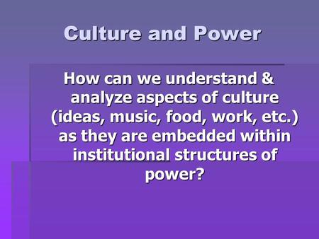 Culture and Power How can we understand & analyze aspects of culture (ideas, music, food, work, etc.) as they are embedded within institutional structures.