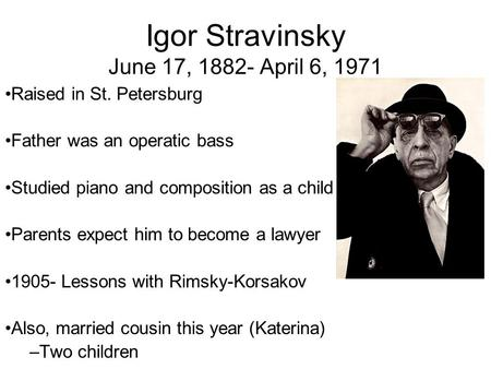 Igor Stravinsky June 17, 1882- April 6, 1971 Raised in St. Petersburg Father was an operatic bass Studied piano and composition as a child Parents expect.