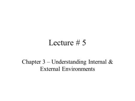 Lecture # 5 Chapter 3 – Understanding Internal & External Environments.