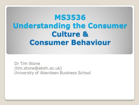MS3536 Understanding the Consumer Culture & Consumer Behaviour Dr Tim Stone University of Aberdeen Business School.