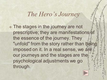 The Hero's Journey  The stages in the journey are not prescriptive; they are manifestations of the essence of the journey. They unfold from the story.