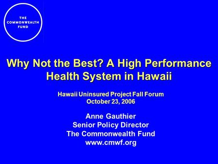 Why Not the Best? A High Performance Health System in Hawaii Hawaii Uninsured Project Fall Forum October 23, 2006 Anne Gauthier Senior Policy Director.