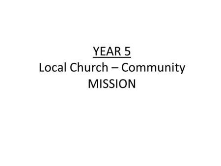 YEAR 5 Local Church – Community MISSION. YEAR 5 Local Church – Community MISSION LF1 Good News for the Poor ScriptureChristian Beliefs A Christian receives.