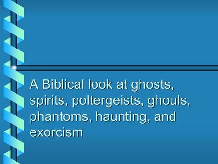 A Biblical look at ghosts, spirits, poltergeists, ghouls, phantoms, haunting, and exorcism.