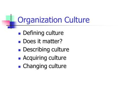 Organization Culture Defining culture Does it matter? Describing culture Acquiring culture Changing culture.