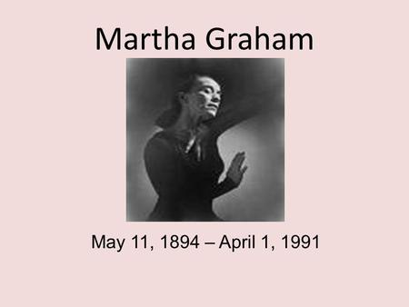 Martha Graham May 11, 1894 – April 1, 1991. Martha Graham Martha Graham is recognized as a primal artistic force of the 20th Century alongside Picasso,
