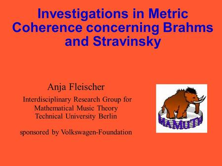 Investigations in Metric Coherence concerning Brahms and Stravinsky Anja Fleischer Interdisciplinary Research Group for Mathematical Music Theory Technical.