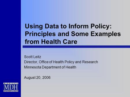 Using Data to Inform Policy: Principles and Some Examples from Health Care Scott Leitz Director, Office of Health Policy and Research Minnesota Department.