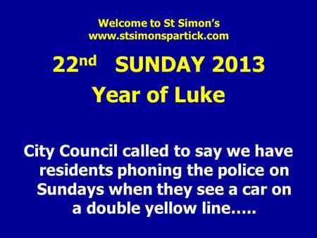 Welcome to St Simon's www.stsimonspartick.com 22 nd SUNDAY 2013 Year of Luke City Council called to say we have residents phoning the police on Sundays.