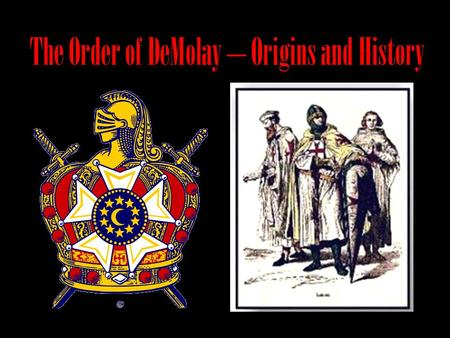 The Order of DeMolay – Origins and History. It all started with… Hugh de Payen and nine other members of the French nobility They traveled to Jerusalem.