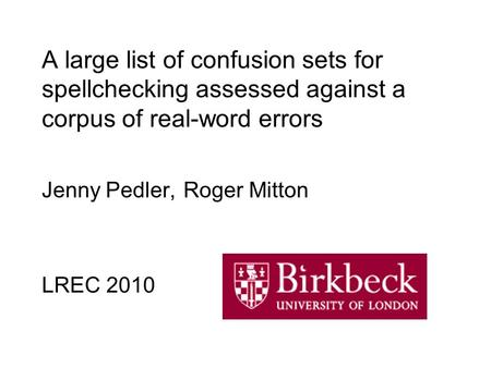 A large list of confusion sets for spellchecking assessed against a corpus of real-word errors Jenny Pedler, Roger Mitton LREC 2010.