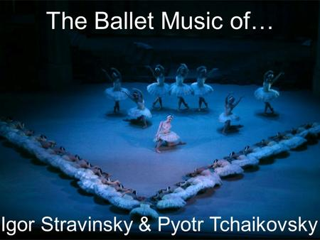 The Ballet Music of… Igor Stravinsky & Pyotr Tchaikovsky.