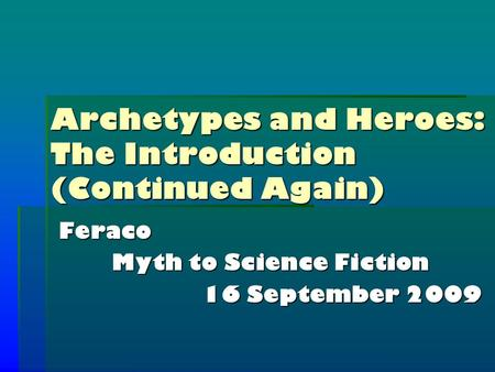 Archetypes and Heroes: The Introduction (Continued Again) Feraco Myth to Science Fiction 16 September 2009.