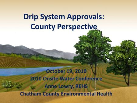 Drip System Approvals: County Perspective October 19, 2010 2010 Onsite Water Conference Anne Lowry, REHS Chatham County Environmental Health.