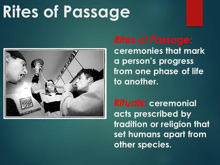 Rites of Passage: ceremonies that mark a person's progress from one phase of life to another. Rituals: ceremonial acts prescribed by tradition or religion.