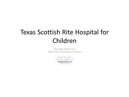 Texas Scottish Rite Hospital for Children Neurology Department Office Patient Management Record Contact Information: Mauricio R. Delgado, MD