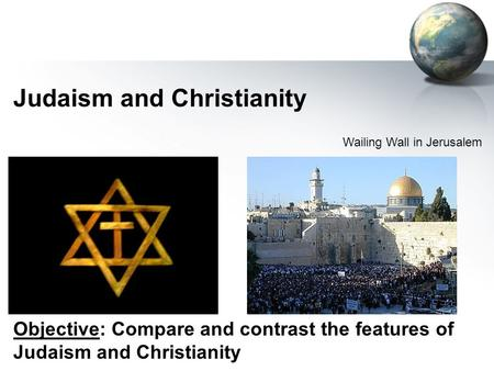 Judaism and Christianity Wailing Wall in Jerusalem Objective: Compare and contrast the features of Judaism and Christianity.