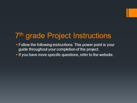 7 th grade Project Instructions  Follow the following instructions. This power point is your guide throughout your completion of the project.  If you.