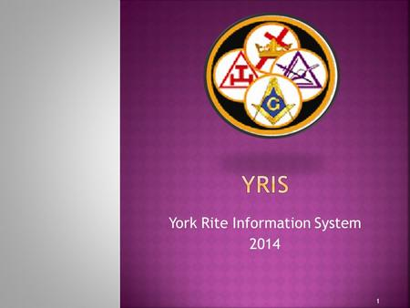 York Rite Information System 2014 1.  Start – 2009  Development Goal – Build a system that could be used throughout all masonry ensuring system design.