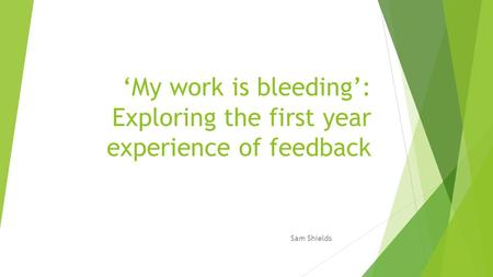 'My work is bleeding': Exploring the first year experience of feedback Sam Shields.