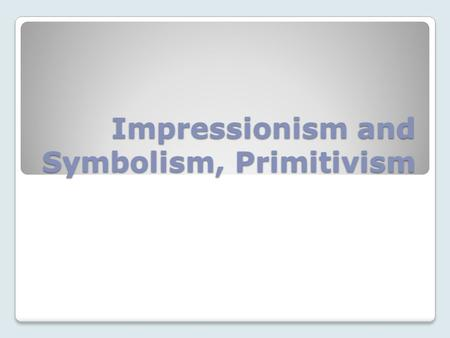 Impressionism and Symbolism, Primitivism. Impressionism and Symbolism In the Modernist movement, there were many parallels between music and other arts.