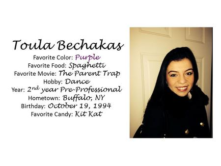 Toula Bechakas Favorite Color: Purple Favorite Food: Spaghetti Favorite Movie: The Parent Trap Hobby: Dance Year: 2nd year Pre-Professional Hometown: