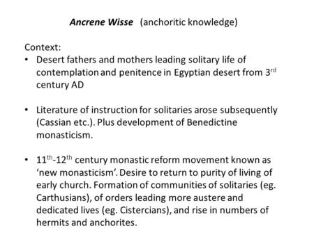 Ancrene Wisse (anchoritic knowledge) Context: Desert fathers and mothers leading solitary life of contemplation and penitence in Egyptian desert from 3.