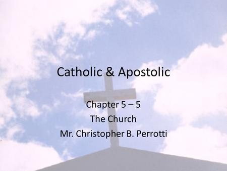 Catholic & Apostolic Chapter 5 – 5 The Church Mr. Christopher B. Perrotti.