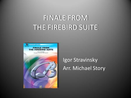 FINALE FROM THE FIREBIRD SUITE Igor Stravinsky Arr. Michael Story.