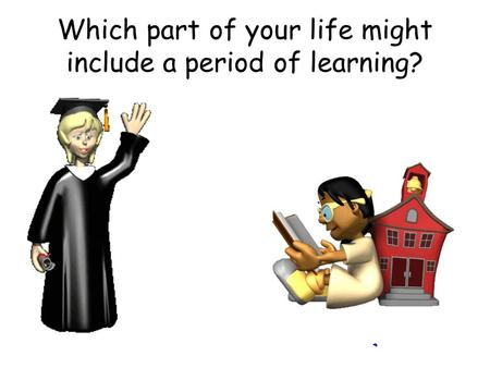 Which part of your life might include a period of learning?