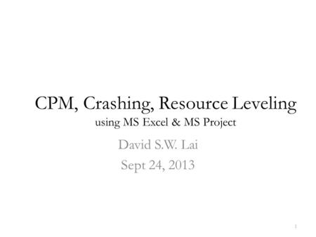 CPM, Crashing, Resource Leveling using MS Excel & MS Project David S.W. Lai Sept 24, 2013 1.