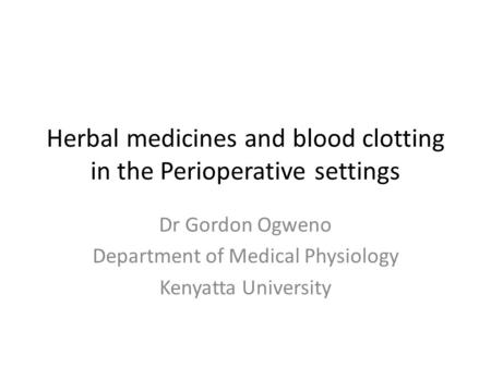 Herbal medicines and blood clotting in the Perioperative settings Dr Gordon Ogweno Department of Medical Physiology Kenyatta University.