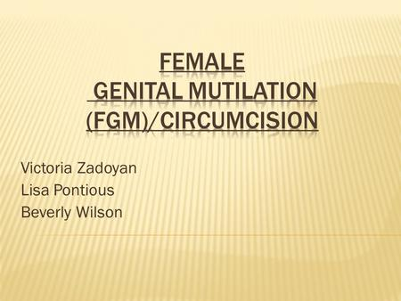 "Victoria Zadoyan Lisa Pontious Beverly Wilson. ""Female genital mutilation comprises all procedures involving partial or total removal of the external."