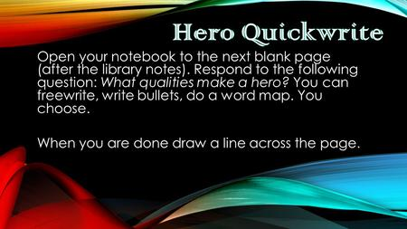 Open your notebook to the next blank page (after the library notes). Respond to the following question: What qualities make a hero? You can freewrite,