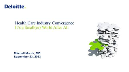 Health Care Industry Convergence It's a Small(er) World After All Mitchell Morris, MD September 23, 2013.