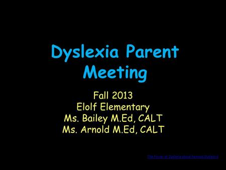 Dyslexia Parent Meeting Fall 2013 Elolf Elementary Ms. Bailey M.Ed, CALT Ms. Arnold M.Ed, CALT The Power of Dyslexia about Famous Dyslexics.