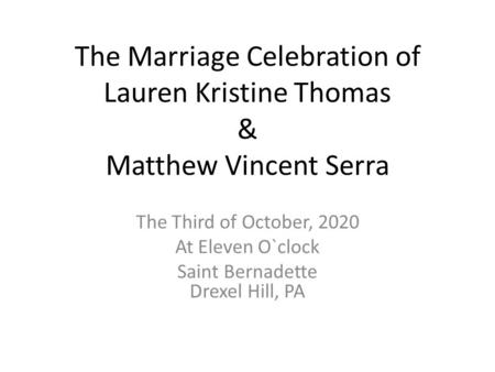 The Marriage Celebration of Lauren Kristine Thomas & Matthew Vincent Serra The Third of October, 2020 At Eleven O`clock Saint Bernadette Drexel Hill, PA.