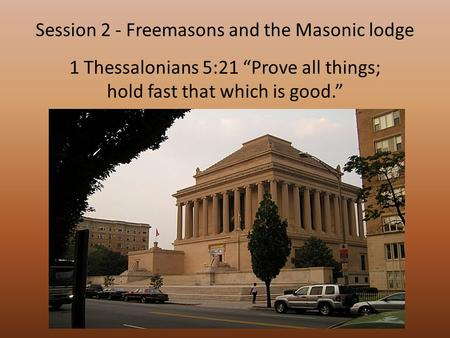 "1 Thessalonians 5:21 ""Prove all things; hold fast that which is good."" Session 2 - Freemasons and the Masonic lodge."