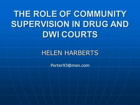 THE ROLE OF COMMUNITY SUPERVISION IN DRUG AND DWI COURTS HELEN HARBERTS