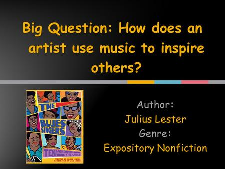 Author: Julius Lester Genre: Expository Nonfiction Big Question: How does an artist use music to inspire others?