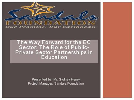 The Way Forward for the EC Sector: The Role of Public- Private Sector Partnerships in Education Presented by: Mr. Sydney Henry Project Manager, Sandals.