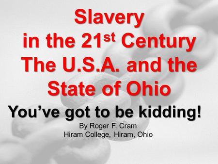 Slavery in the 21 st Century The U.S.A. and the State of Ohio You've got to be kidding! By Roger F. Cram Hiram College, Hiram, Ohio.