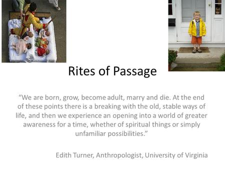 "Rites of Passage ""We are born, grow, become adult, marry and die. At the end of these points there is a breaking with the old, stable ways of life, and."