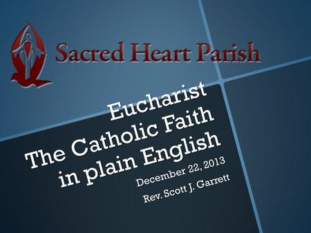 Eucharist The Catholic Faith in plain English December 22, 2013 Rev. Scott J. Garrett.