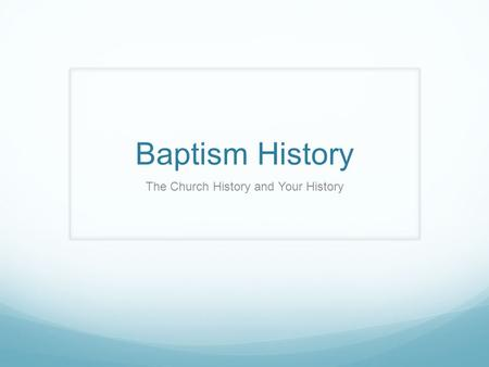 Baptism History The Church History and Your History.