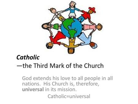 Catholic —the Third Mark of the Church God extends his love to all people in all nations. His Church is, therefore, universal in its mission. Catholic=universal.