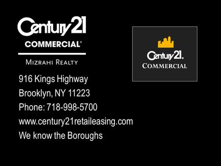 916 Kings Highway Brooklyn, NY 11223 Phone: 718-998-5700 www.century21retaileasing.com We know the Boroughs.