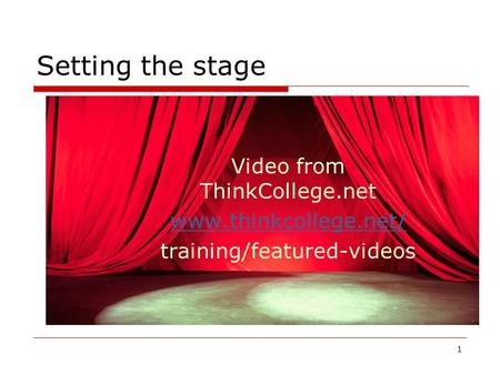 Setting the stage Video from ThinkCollege.net www.thinkcollege.net/ training/featured-videos 1.