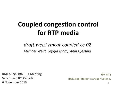 Coupled congestion control for RTP media draft-welzl-rmcat-coupled-cc-02 Michael Welzl, Safiqul Islam, Stein Gjessing 88th IETF Meeting Vancouver,