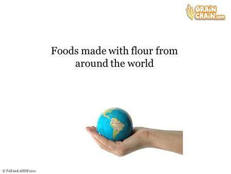 © FAB and AHDB 2011 Foods made with flour from around the world.